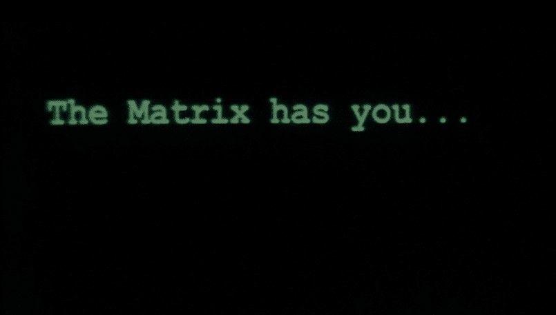 The Matrix has you...